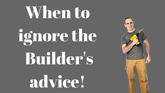 When to ignore the builders advice!